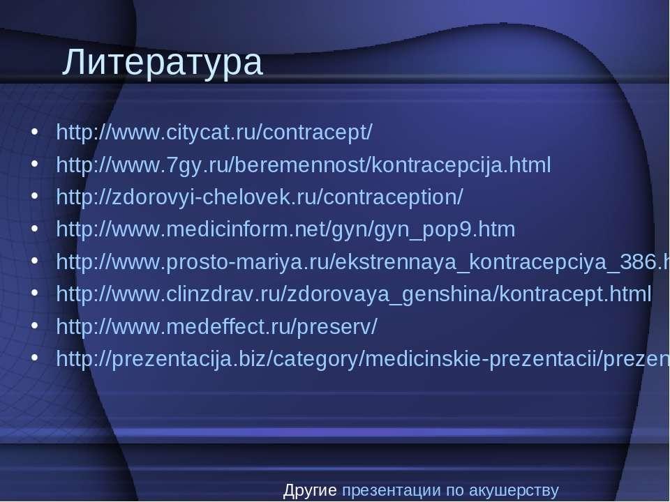 Литература http://www.citycat.ru/contracept/ http://www.7gy.ru/beremennost/ko...