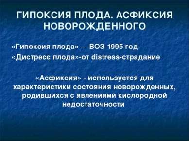 ГИПОКСИЯ ПЛОДА. АСФИКСИЯ НОВОРОЖДЕННОГО «Гипоксия плода» – ВОЗ 1995 год «Дист...