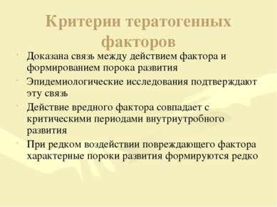 Критерии тератогенных факторов Доказана связь между действием фактора и форми...