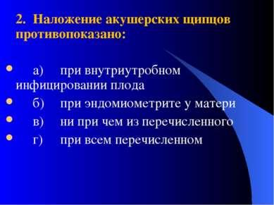 2. Наложение акушерских щипцов противопоказано: а) при внутриутробном инфицир...