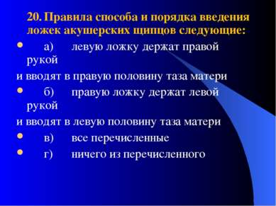 20. Правила способа и порядка введения ложек акушерских щипцов следующие: а) ...