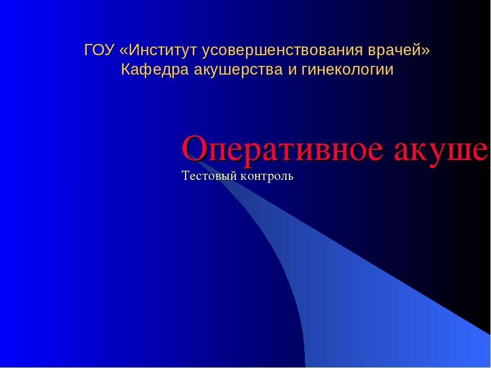 ГОУ «Институт усовершенствования врачей» Кафедра акушерства и гинекологии Опе...
