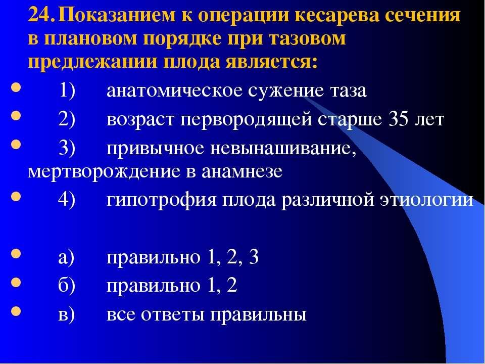 24. Показанием к операции кесарева сечения в плановом порядке при тазовом пре...