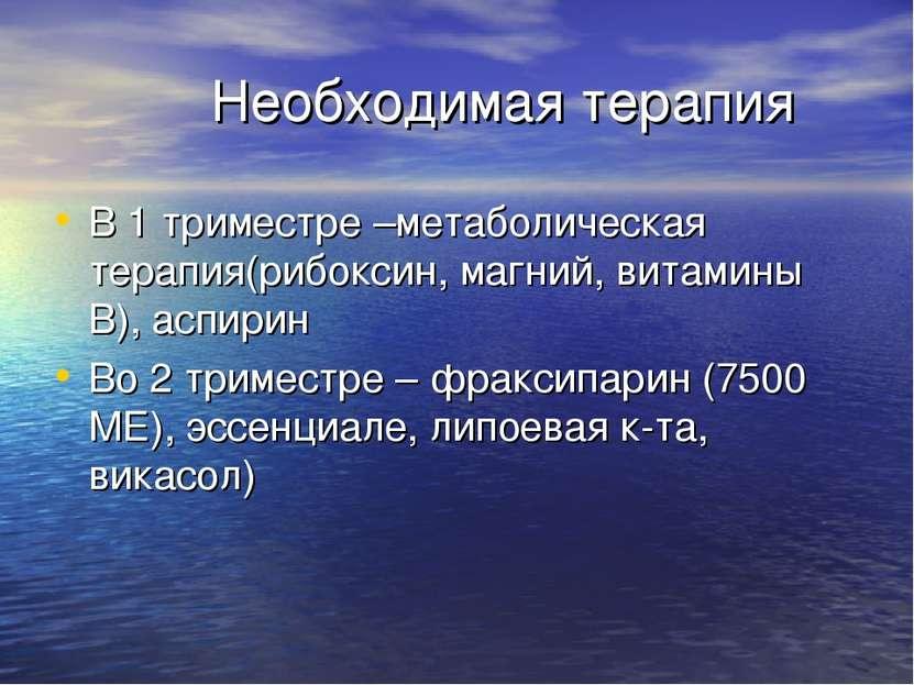 Необходимая терапия В 1 триместре –метаболическая терапия(рибоксин, магний, в...