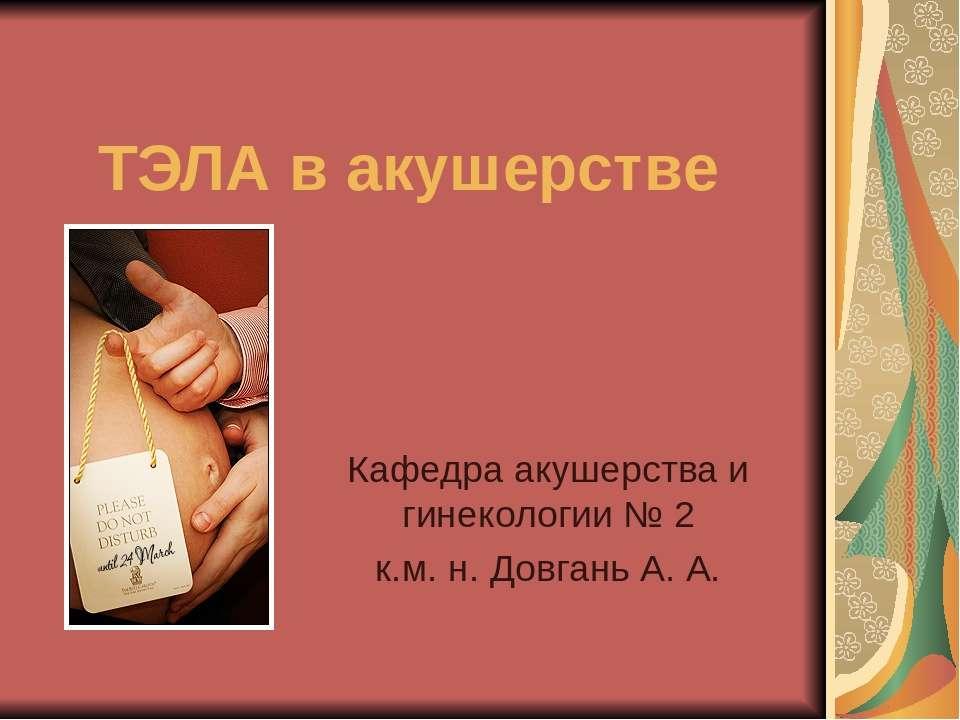 ТЭЛА в акушерстве Кафедра акушерства и гинекологии № 2 к.м. н. Довгань А. А.