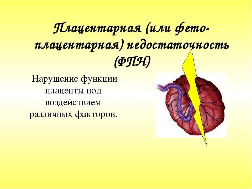 Плацентарная (или фето-плацентарная) недостаточность (ФПН) Нарушение функции...