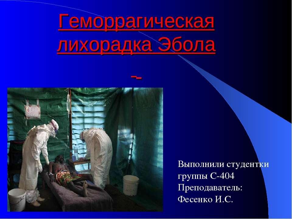 Выполнили студентки группы С-404 Преподаватель: Фесенко И.С. Геморрагическая ...