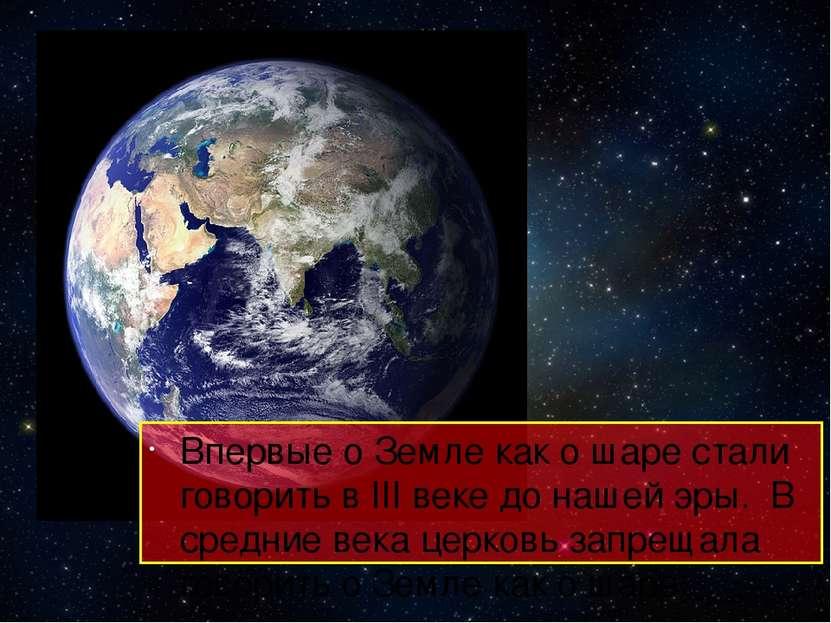 Впервые о Земле как о шаре стали говорить в III веке до нашей эры. В средние ...