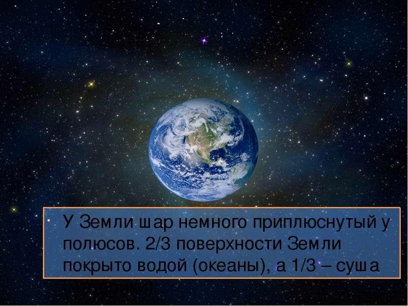 У Земли шар немного приплюснутый у полюсов. 2/3 поверхности Земли покрыто вод...