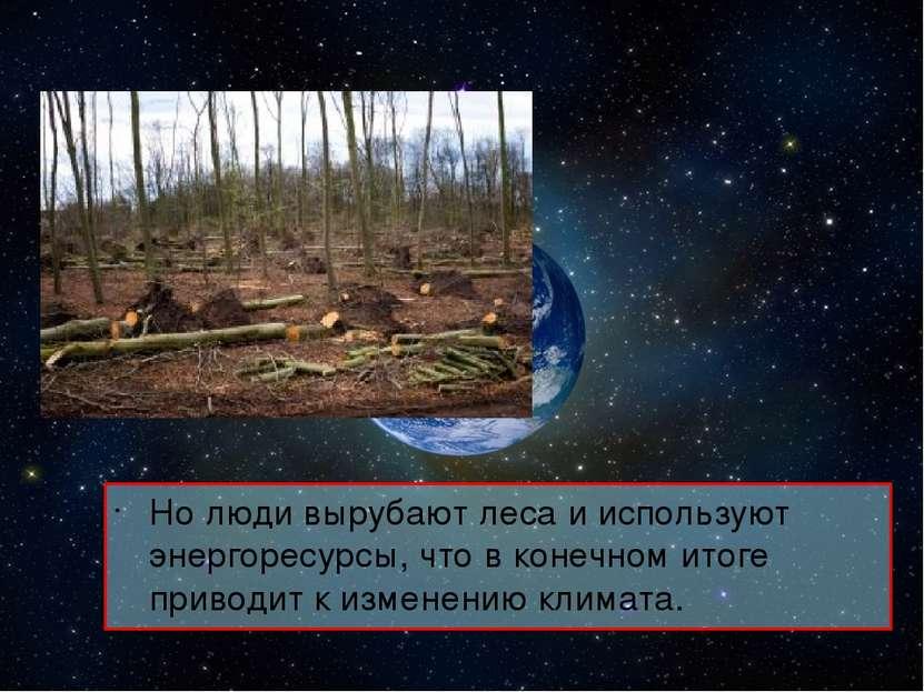Но люди вырубают леса и используют энергоресурсы, что в конечном итоге привод...