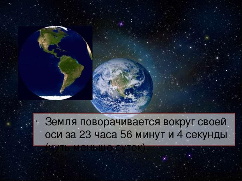 Земля поворачивается вокруг своей оси за 23 часа 56 минут и 4 секунды (чуть м...