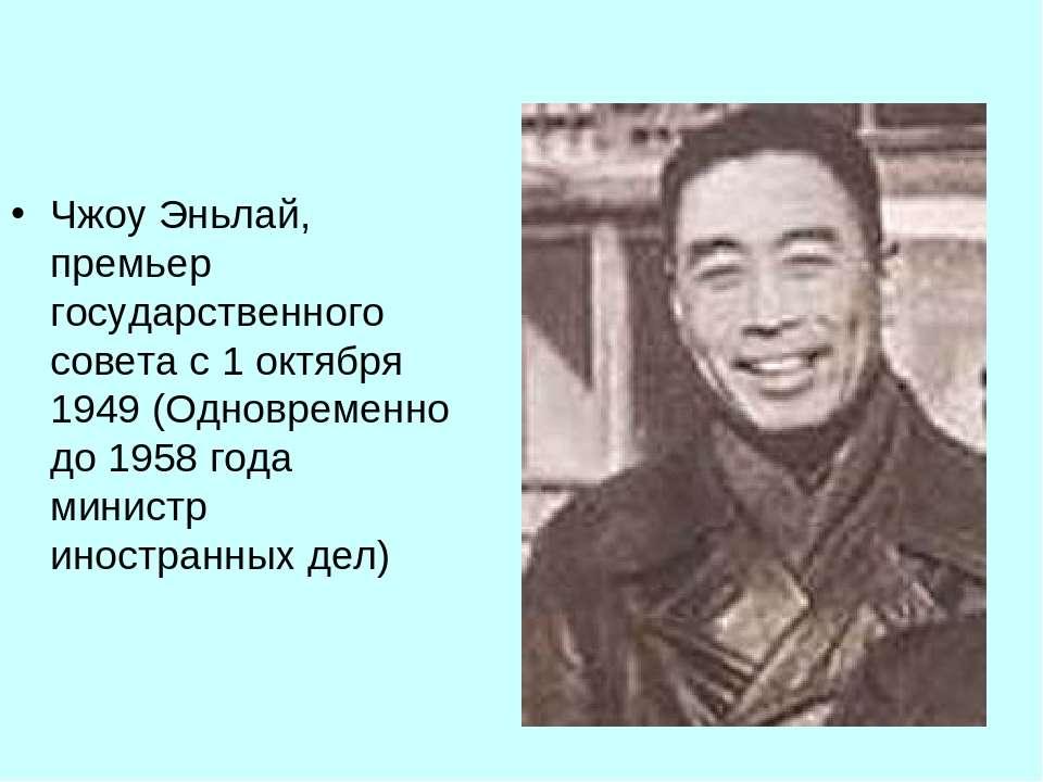 Чжоу Эньлай, премьер государственного совета с 1 октября 1949 (Одновременно д...