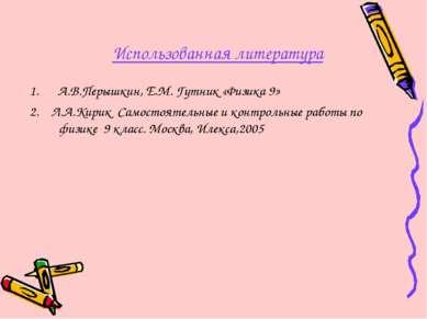 Использованная литература А.В.Перышкин, Е.М. Гутник «Физика 9» 2. Л.А.Кирик С...