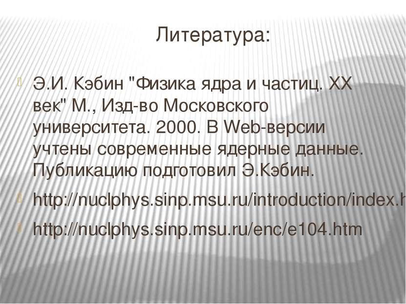 "Литература: Э.И. Кэбин ""Физика ядра и частиц. ХХ век"" М., Изд-во Московского ..."