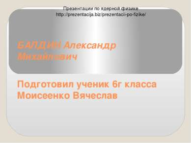БАЛДИН Александр Михайлович Подготовил ученик 6г класса Моисеенко Вячеслав П...