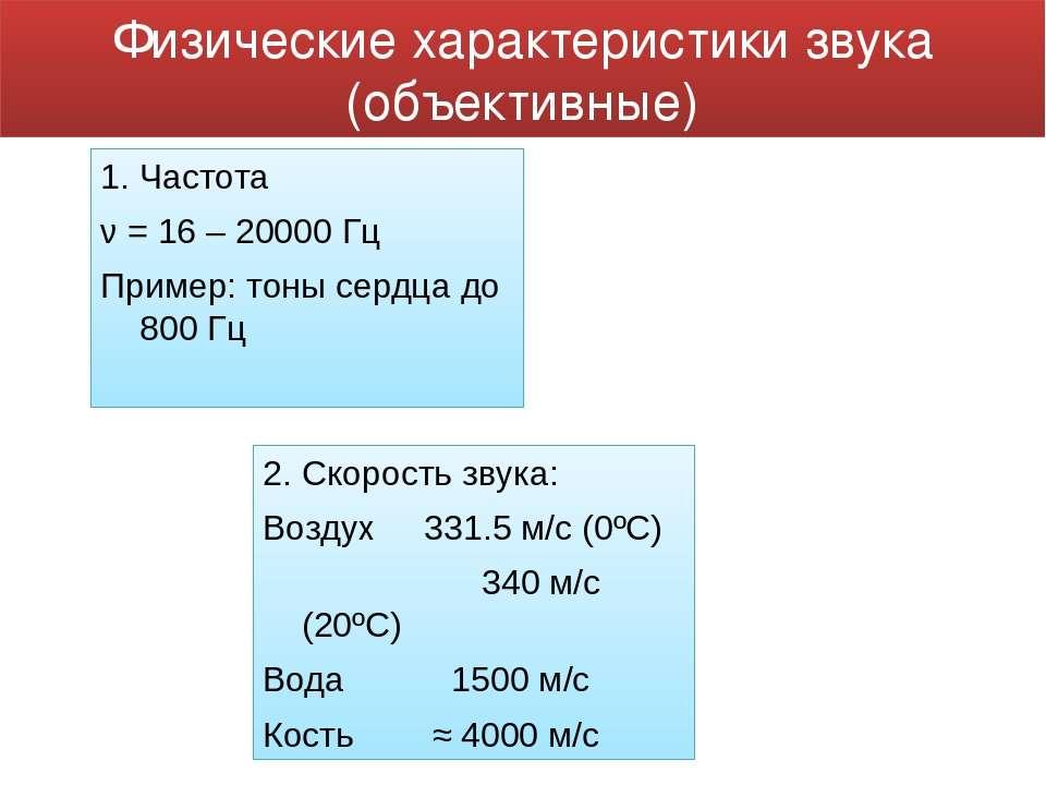 1. Частота ν = 16 – 20000 Гц Пример: тоны сердца до 800 Гц 2. Скорость звука:...