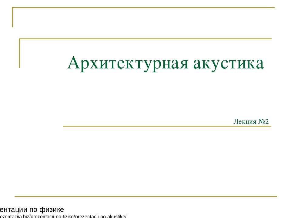 Архитектурная акустика Лекция №2 Презентации по физике http://prezentacija.bi...