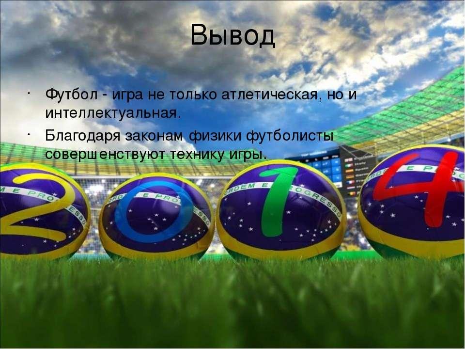 Вывод Футбол - игра не только атлетическая, но и интеллектуальная. Благодаря ...