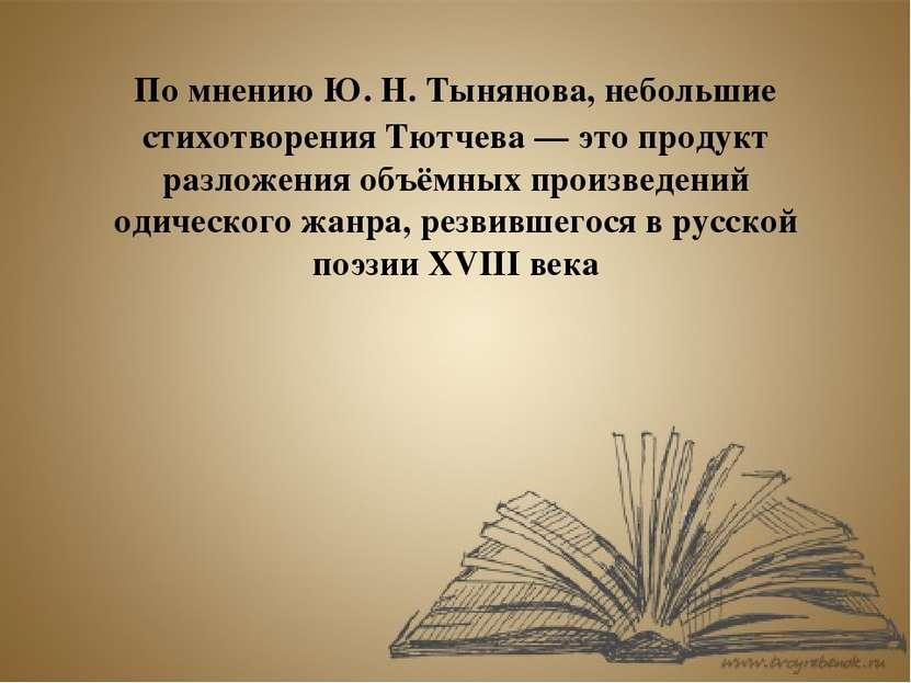 По мнениюЮ.Н.Тынянова, небольшие стихотворения Тютчева— это продукт разло...