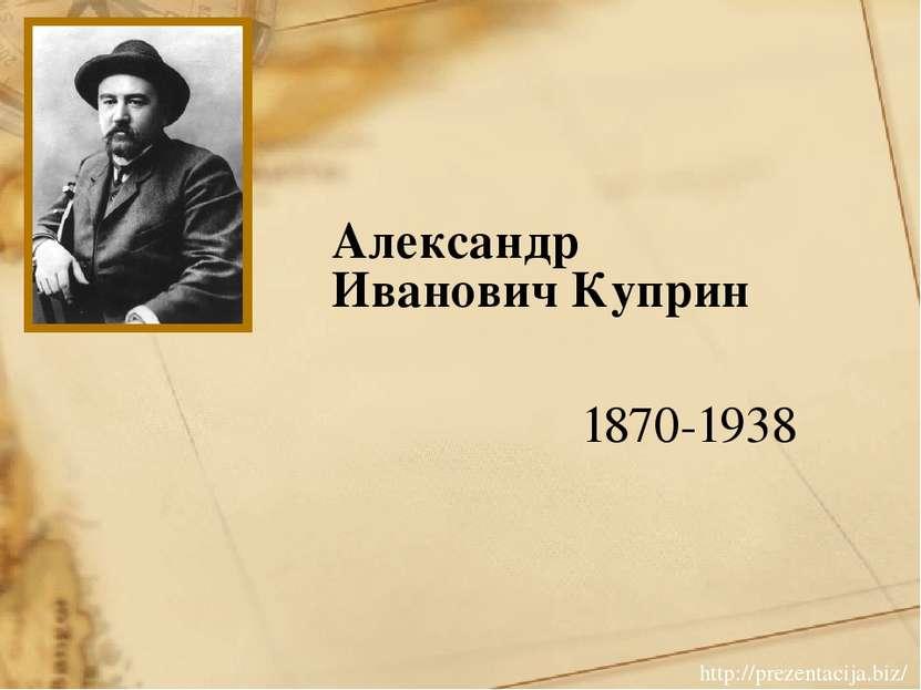 Александр Иванович Куприн 1870-1938 http://prezentacija.biz/