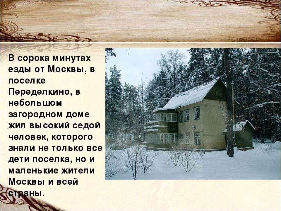 В сорока минутах езды от Москвы, в поселке Переделкино, в небольшом загородно...