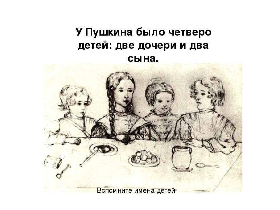 У Пушкина было четверо детей: две дочери и два сына. Вспомните имена детей