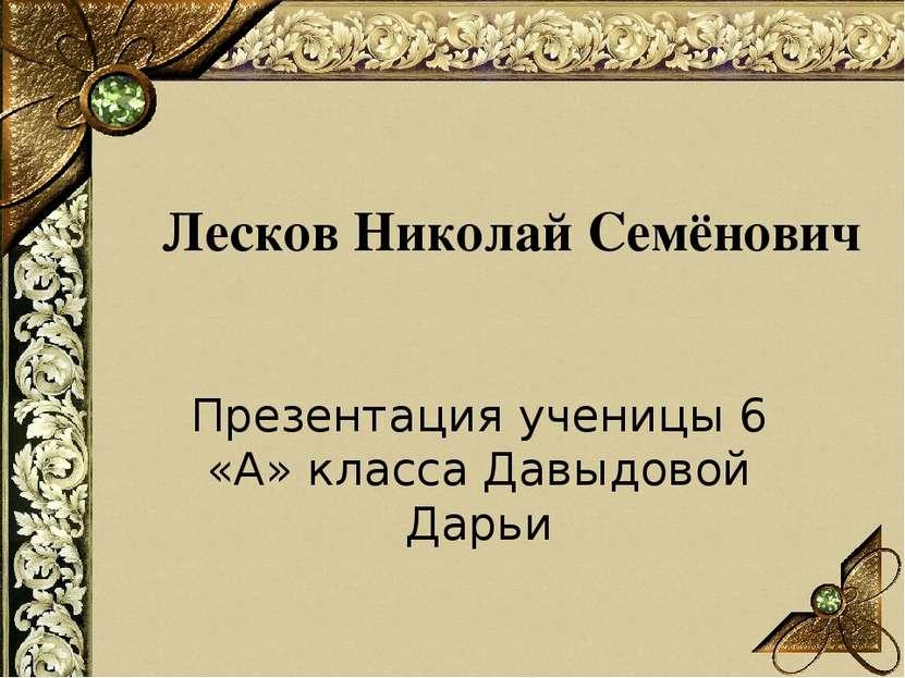 Лесков Николай Семёнович Презентация ученицы 6 «А» класса Давыдовой Дарьи