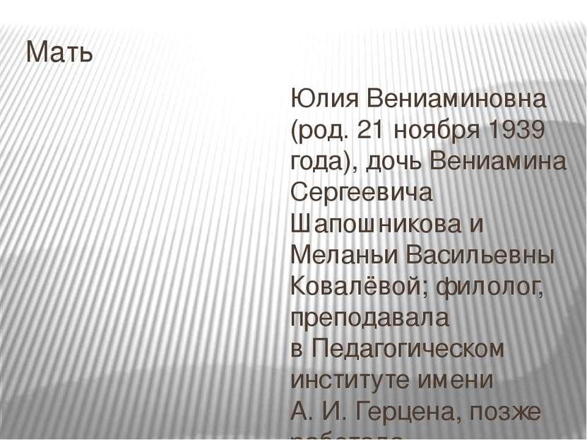 Мать Юлия Вениаминовна (род.21 ноября1939 года), дочь Вениамина Сергеевича ...