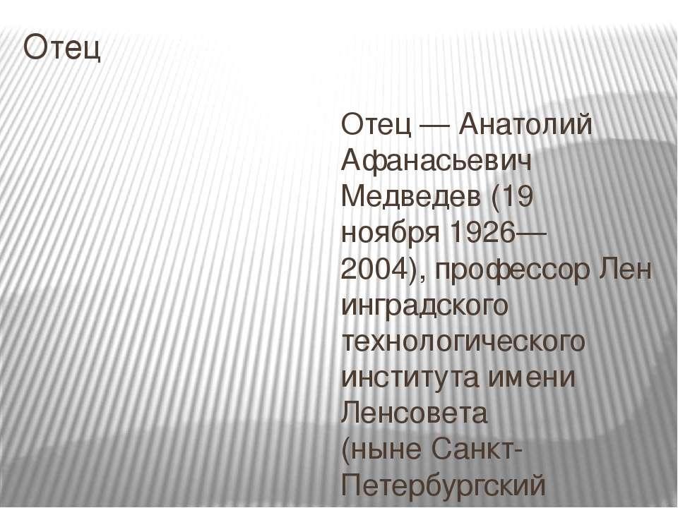 Отец Отец— Анатолий Афанасьевич Медведев (19 ноября1926—2004),профессорЛе...