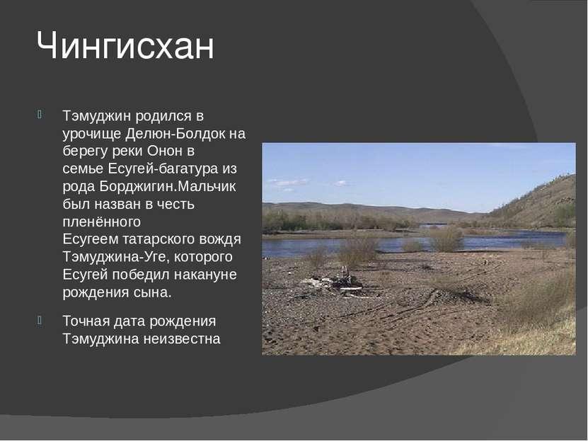 Чингисхан Тэмуджин родился в урочищеДелюн-Болдок на берегу рекиОнонв семье...