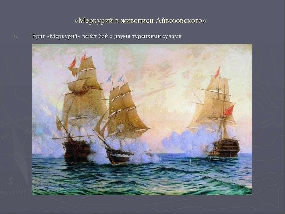 «Меркурий в живописи Айвозовского» Бриг «Меркурий» ведёт бой с двумя турецким...