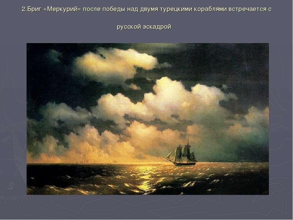 2.Бриг «Меркурий» после победы над двумя турецкими кораблями встречается с ру...