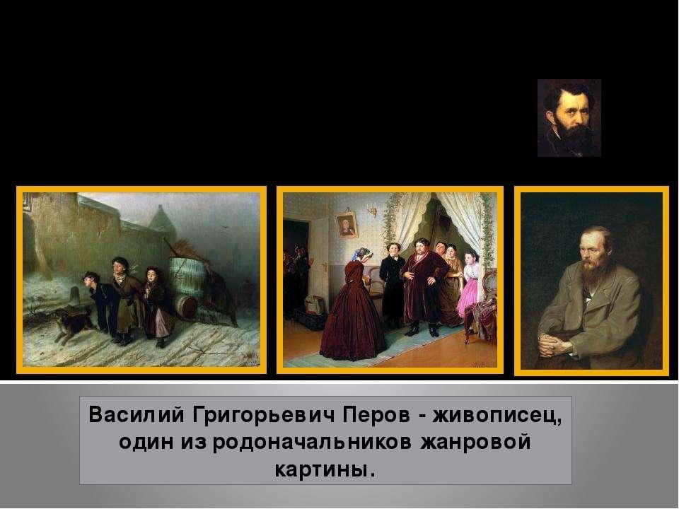 Перов Василий Григорьевич 1834 - 1882 Василий Григорьевич Перов - живописец, ...
