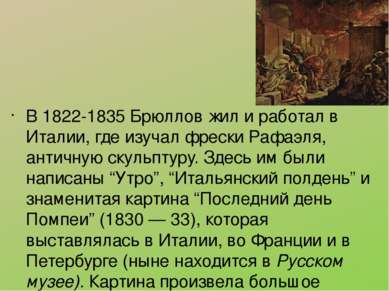 В 1822-1835 Брюллов жил и работал в Италии, где изучал фрески Рафаэля, античн...