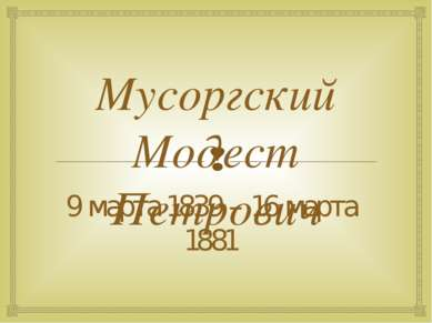Мусоргский Модест Петрович 9 марта 1839 – 16 марта 1881