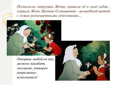 Пожалела старушка Женю, привела её в свой садик , сорвала Жене Цветик-Семицве...