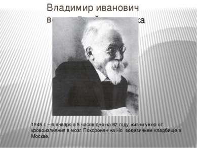 Владимир иванович вернадский 1945 г. – 6 января в 5 часов дня на 82 году жиз...