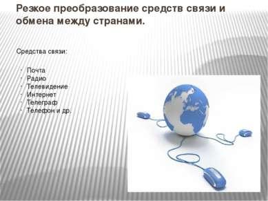 Резкое преобразование средств связи и обмена между странами. Средства связи: ...