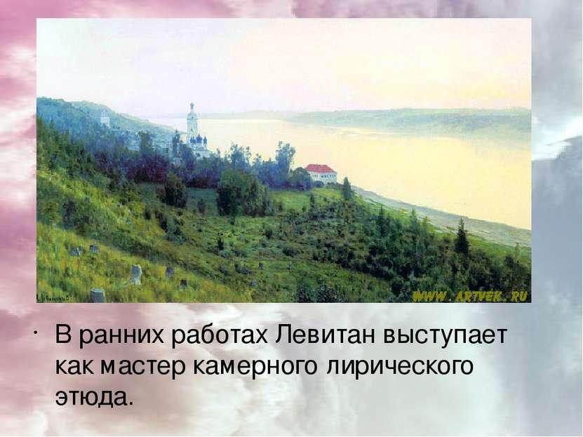 В ранних работах Левитан выступает как мастер камерного лирического этюда. По...