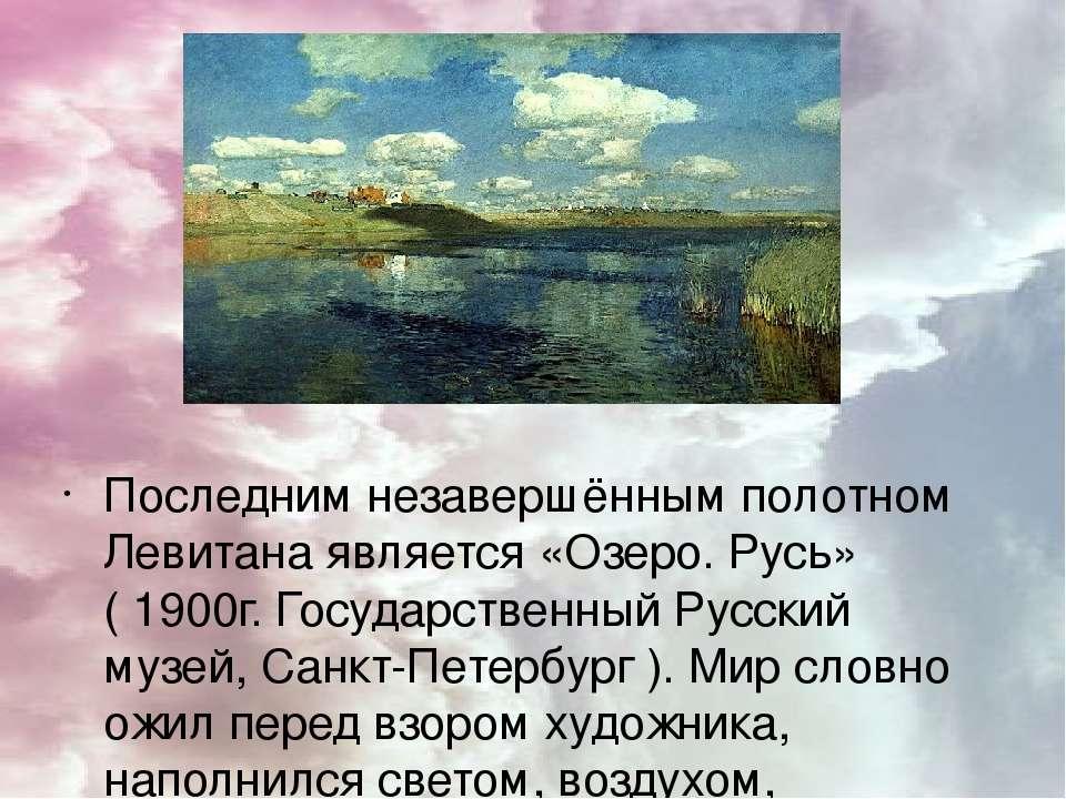 Последним незавершённым полотном Левитана является «Озеро. Русь» ( 1900г. Гос...