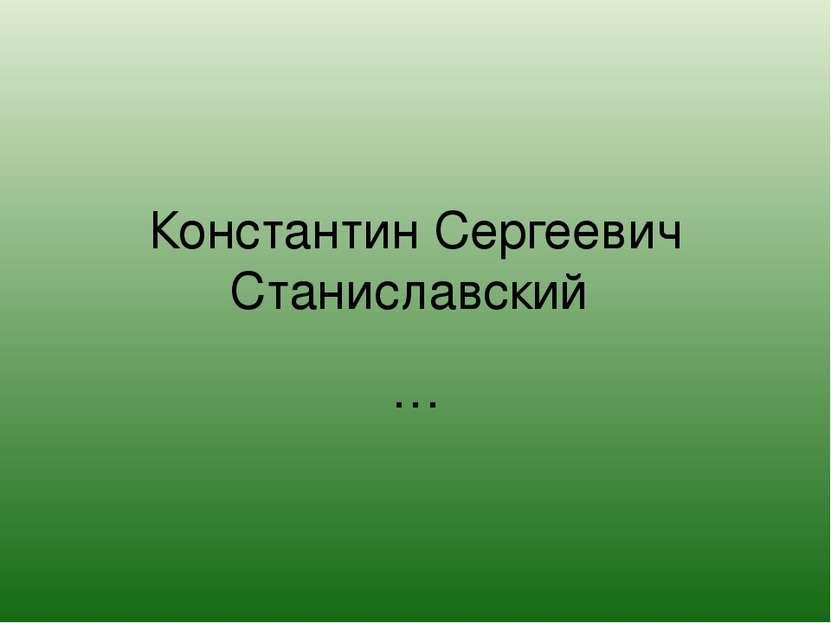 Константин Сергеевич Станиславский …