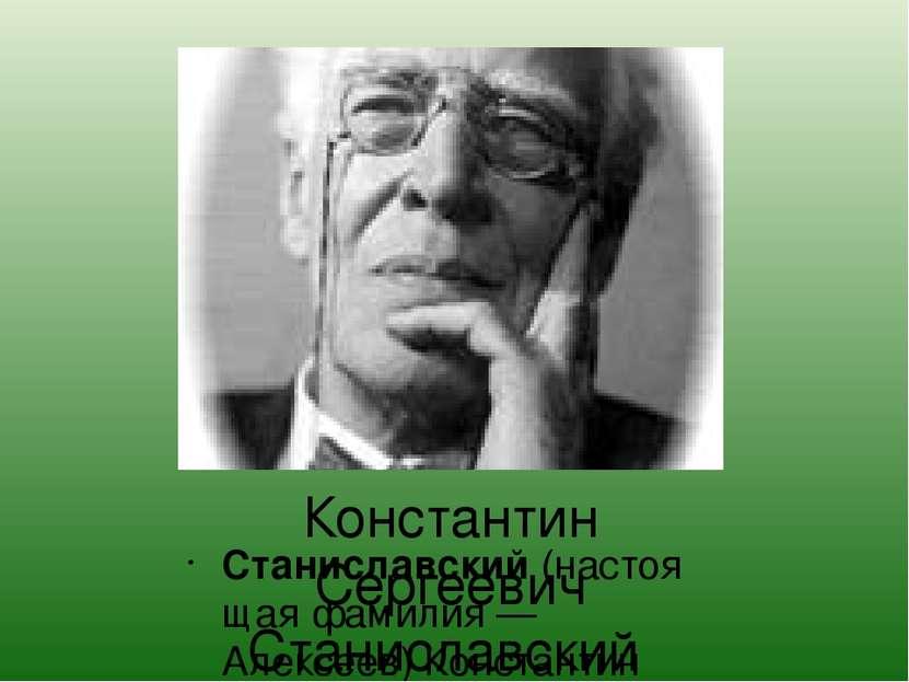Константин Сергеевич Станиславский Станиславский(настоящая фамилия — Алексее...