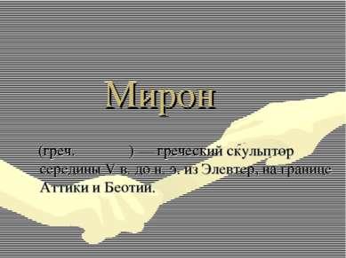 Мирон (греч. Μύρων) — греческий скульптор середины V в. до н. э. из Элевтер, ...
