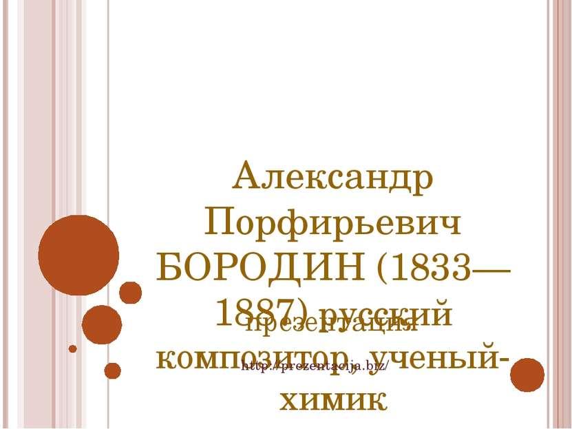Александр Порфирьевич БОРОДИН (1833—1887) русский композитор, ученый-химик пр...