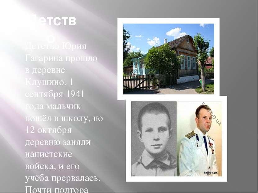 Детство Детство Юрия Гагарина прошло в деревне Клушино. 1 сентября 1941 года ...