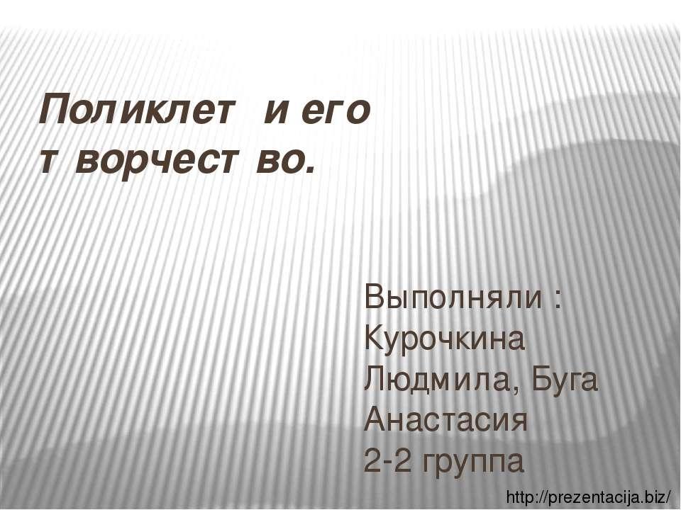 Поликлет и его творчество. Выполняли : Курочкина Людмила, Буга Анастасия 2-2 ...