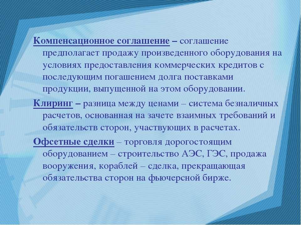Компенсационное соглашение – соглашение предполагает продажу произведенного о...