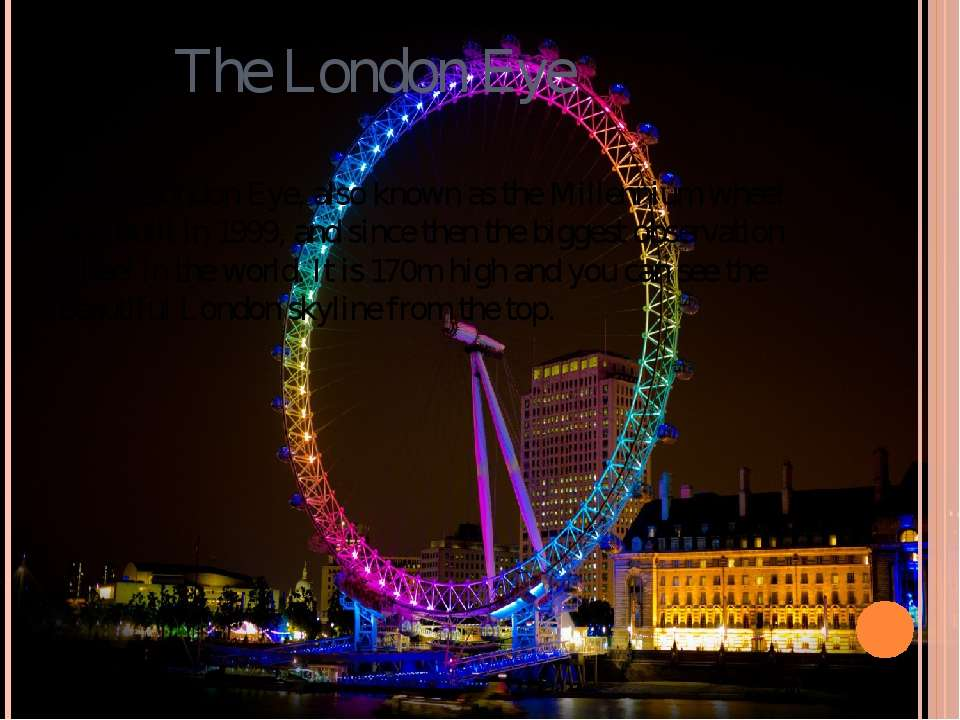 The London Eye The London Eye, also known as the Millennium wheel was built i...