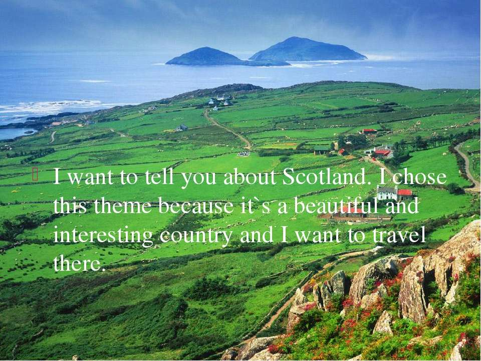 I want to tell you about Scotland. I chose this theme because it`s a beautifu...