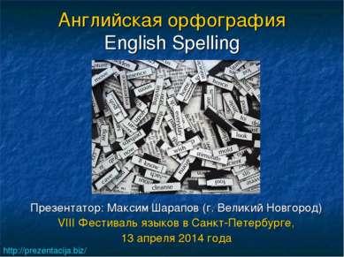 Английская орфография English Spelling Презентатор: Максим Шарапов (г. Велики...